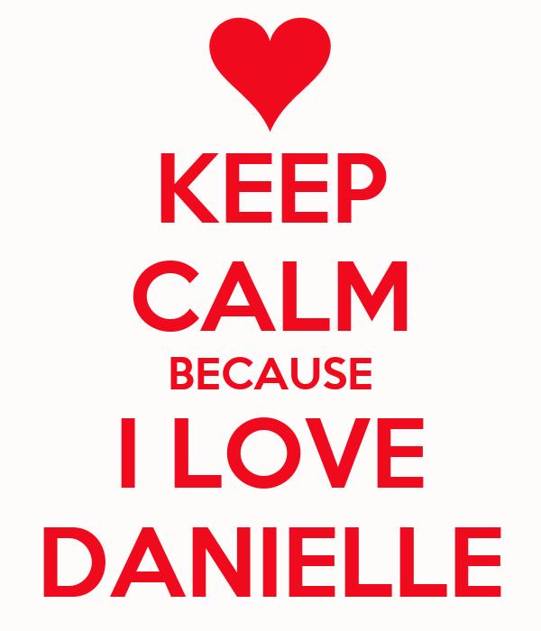 KEEP CALM BECAUSE I LOVE DANIELLE