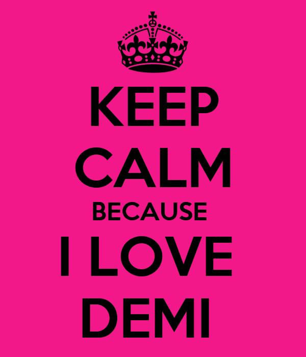 KEEP CALM BECAUSE  I LOVE  DEMI