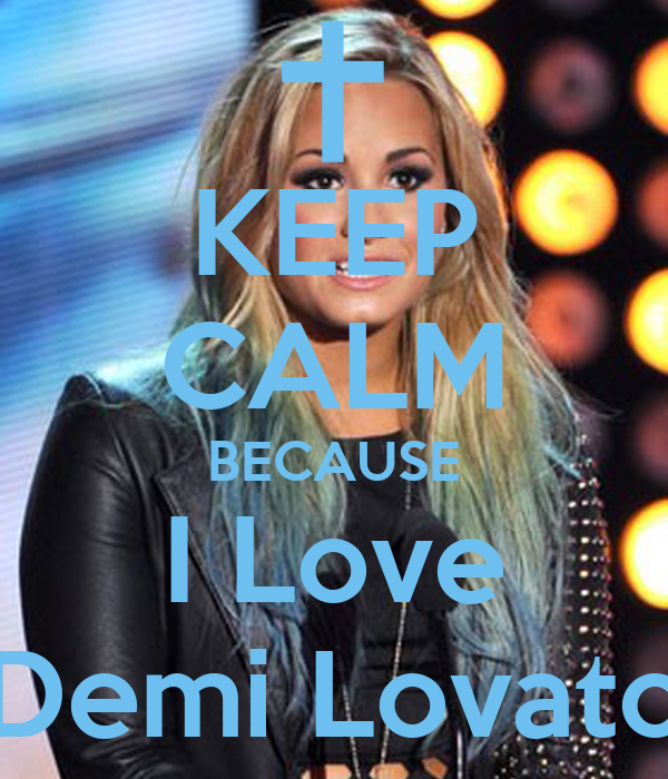 KEEP CALM BECAUSE I Love Demi Lovato