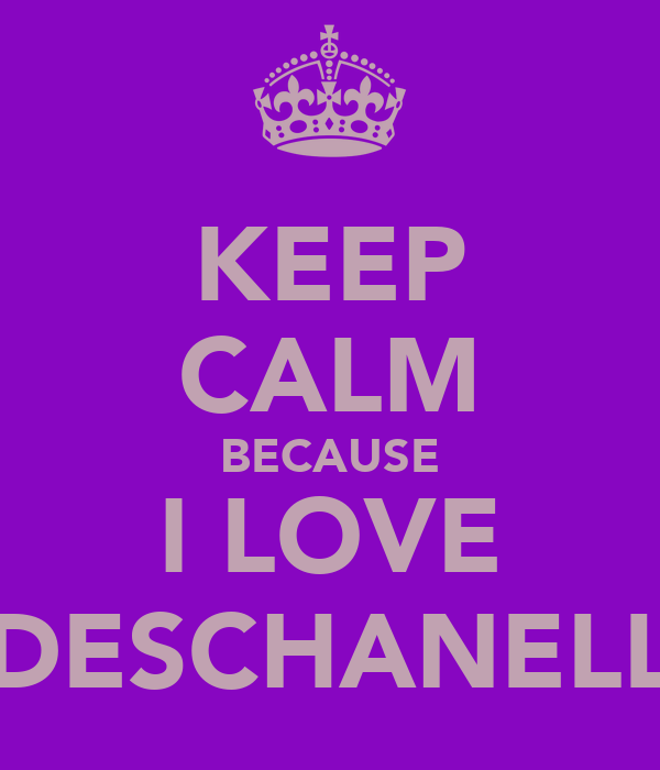KEEP CALM BECAUSE I LOVE DESCHANELL