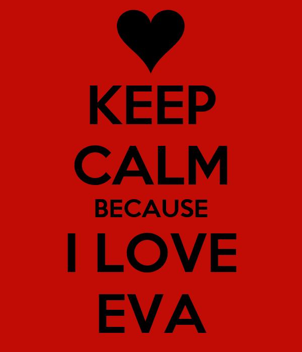 KEEP CALM BECAUSE I LOVE EVA