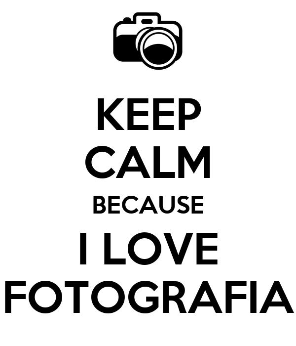 KEEP CALM BECAUSE I LOVE FOTOGRAFIA