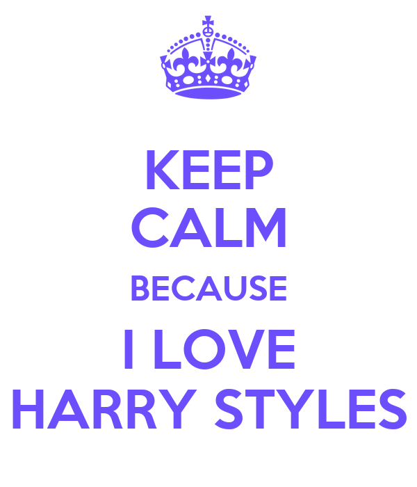 KEEP CALM BECAUSE I LOVE HARRY STYLES
