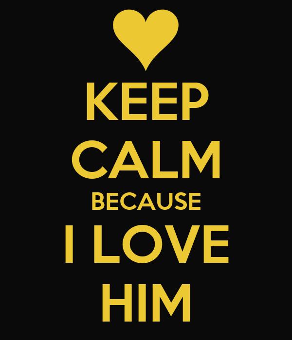 KEEP CALM BECAUSE I LOVE HIM