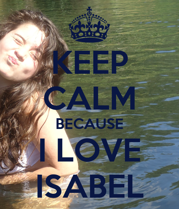 KEEP CALM BECAUSE I LOVE ISABEL