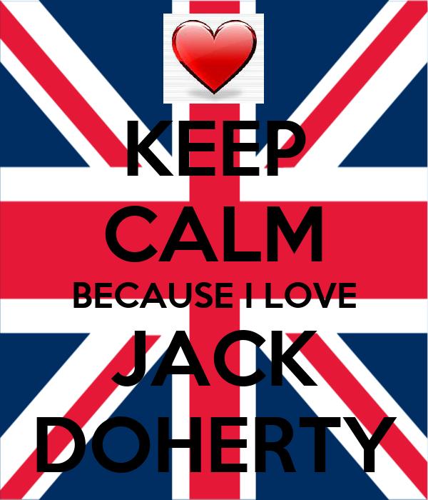 KEEP CALM BECAUSE I LOVE JACK DOHERTY
