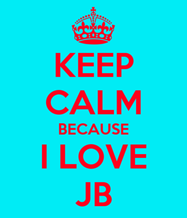 KEEP CALM BECAUSE I LOVE JB