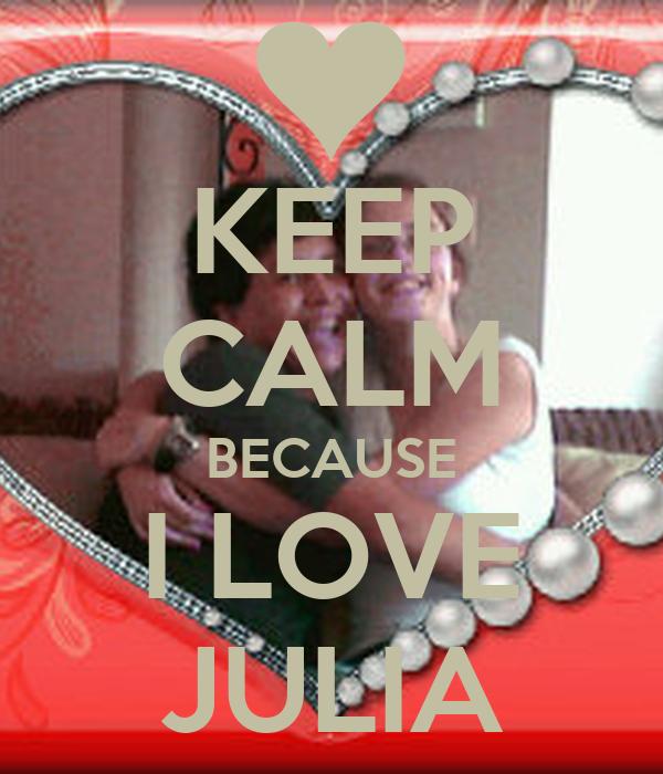 KEEP CALM BECAUSE I LOVE JULIA