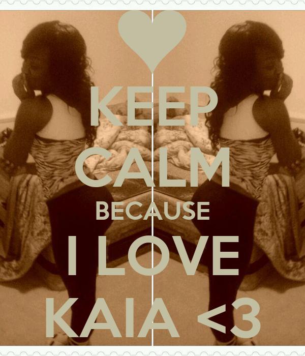 KEEP CALM BECAUSE I LOVE KAIA <3