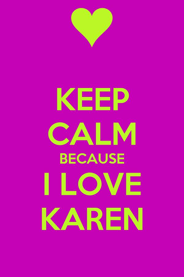 KEEP CALM BECAUSE I LOVE KAREN
