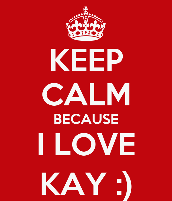 KEEP CALM BECAUSE I LOVE KAY :)
