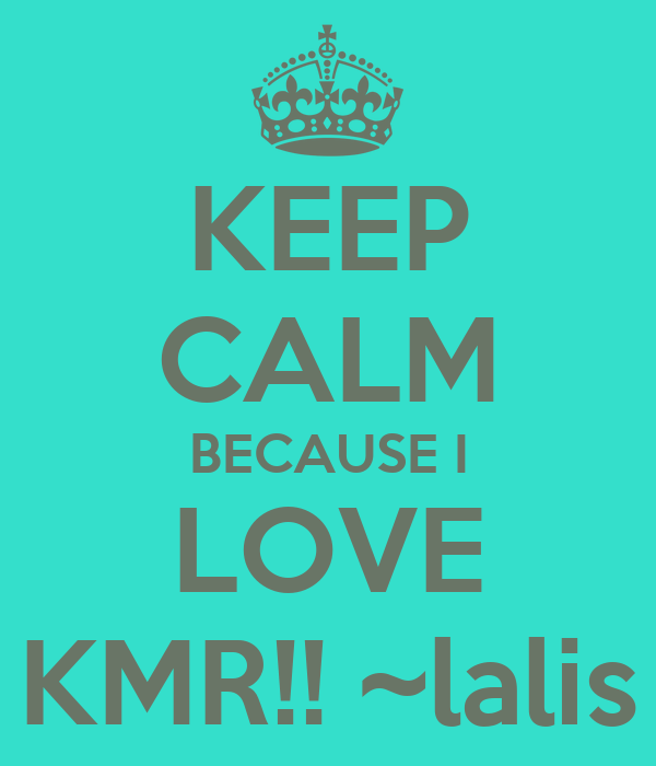 KEEP CALM BECAUSE I LOVE KMR!! ~lalis