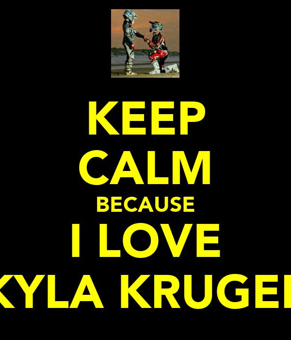 KEEP CALM BECAUSE I LOVE KYLA KRUGER