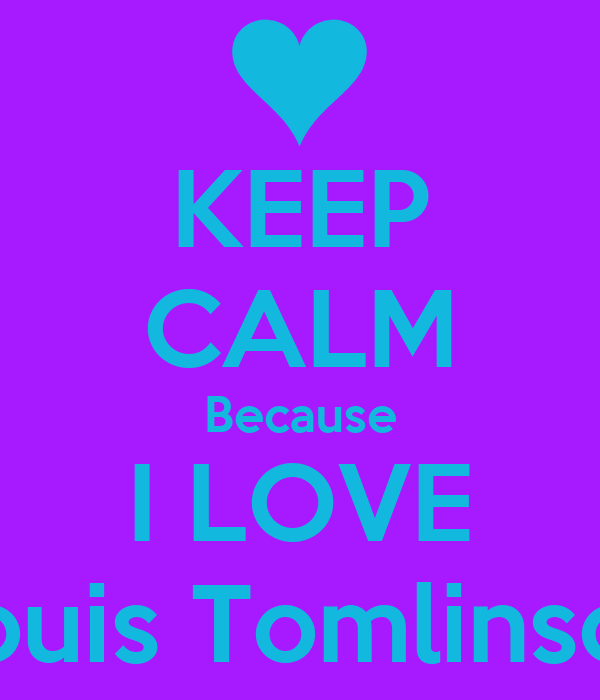 KEEP CALM Because I LOVE Louis Tomlinson