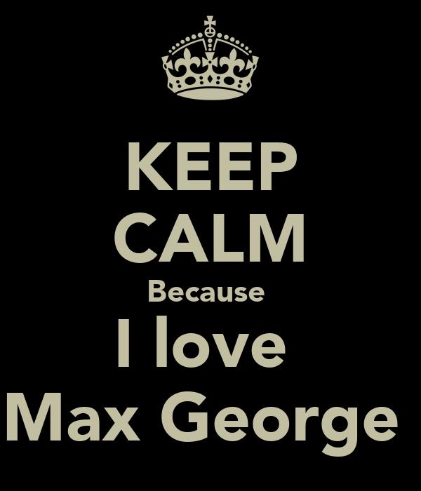 KEEP CALM Because  I love  Max George