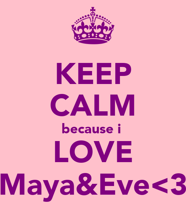 KEEP CALM because i  LOVE Maya&Eve<3