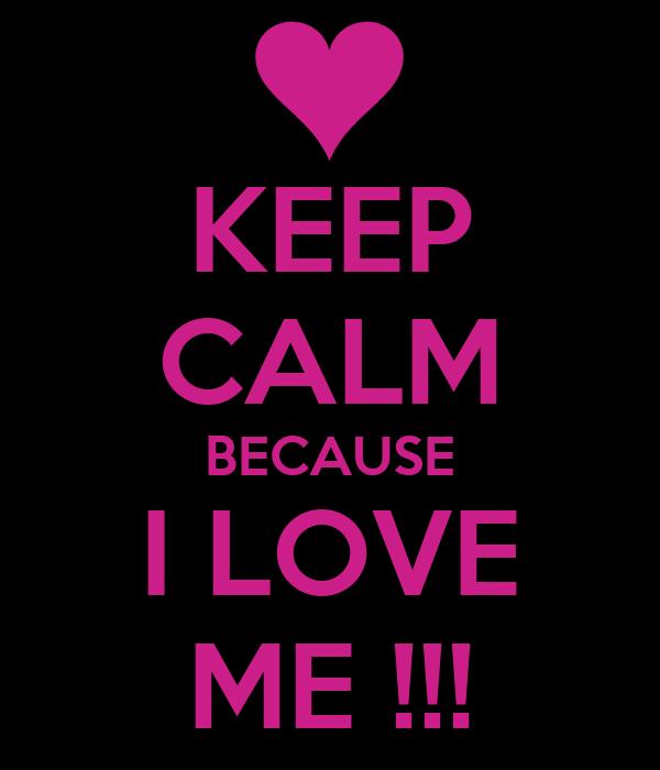 KEEP CALM BECAUSE I LOVE ME !!!