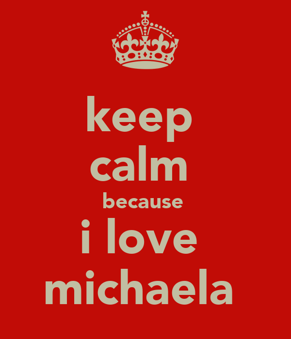 keep  calm  because  i love  michaela