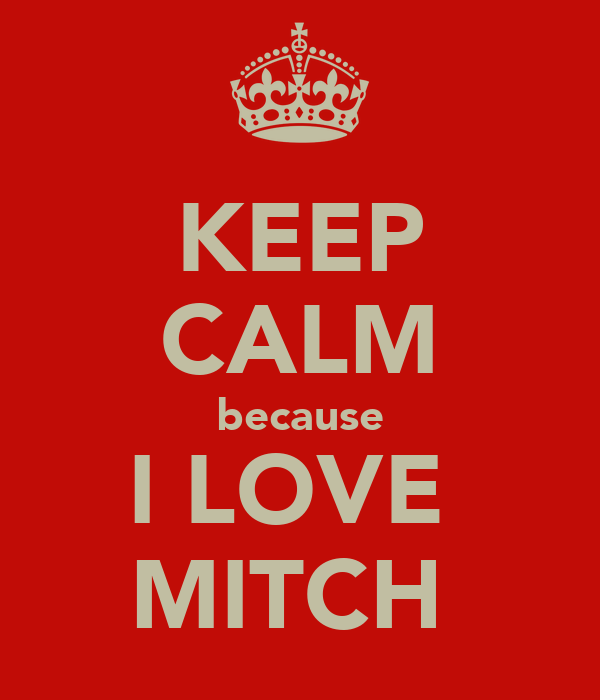 KEEP CALM because I LOVE  MITCH