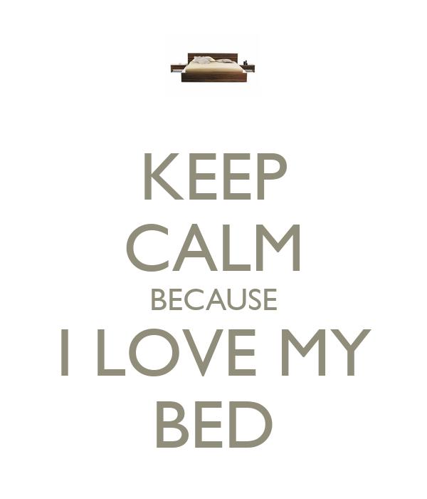 KEEP CALM BECAUSE I LOVE MY BED