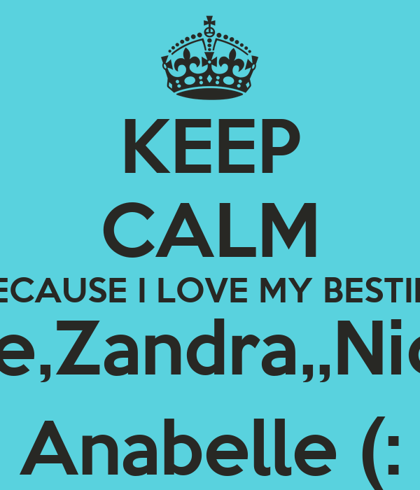 KEEP CALM BECAUSE I LOVE MY BESTIES Natalie,Zandra,,Nicole & Anabelle (: