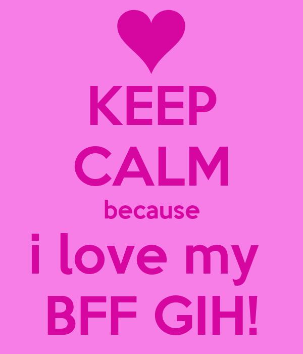 KEEP CALM because i love my  BFF GIH!