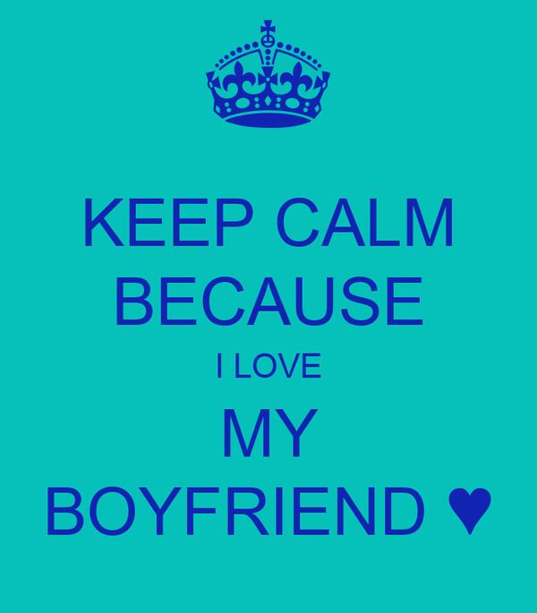 KEEP CALM BECAUSE I LOVE MY BOYFRIEND ♥