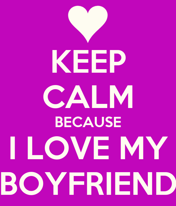 KEEP CALM BECAUSE I LOVE MY BOYFRIEND