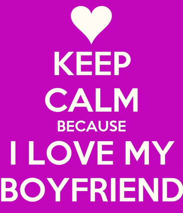 KEEP CALM BECAUSE I LOVE MY BOYFRIEND