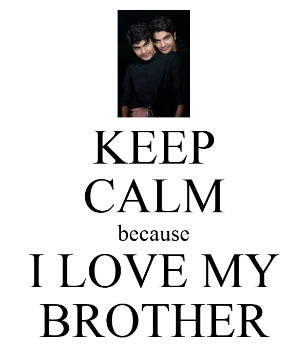 KEEP CALM because I LOVE MY BROTHER