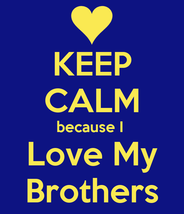 KEEP CALM because I  Love My  Brothers