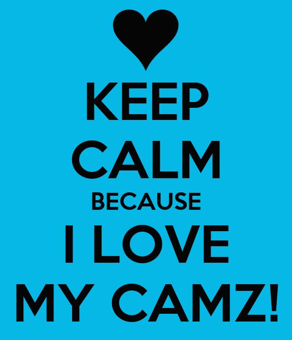 KEEP CALM BECAUSE I LOVE MY CAMZ!