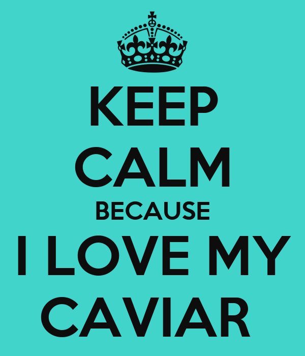 KEEP CALM BECAUSE I LOVE MY CAVIAR