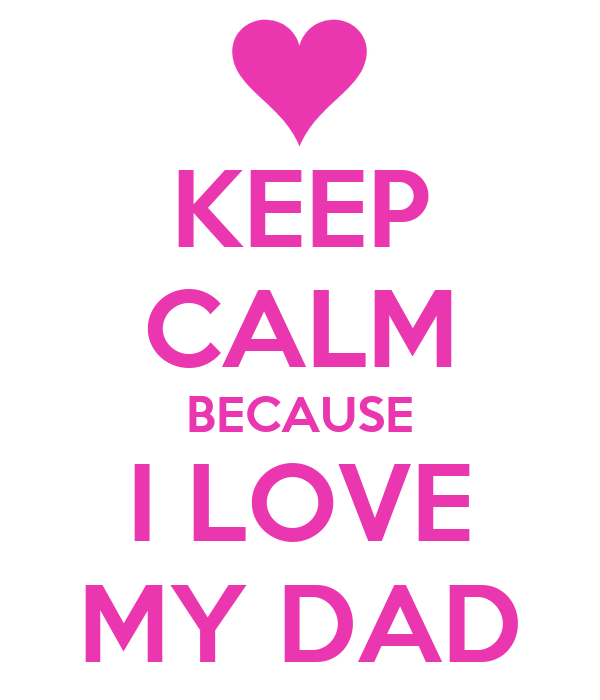 KEEP CALM BECAUSE I LOVE MY DAD