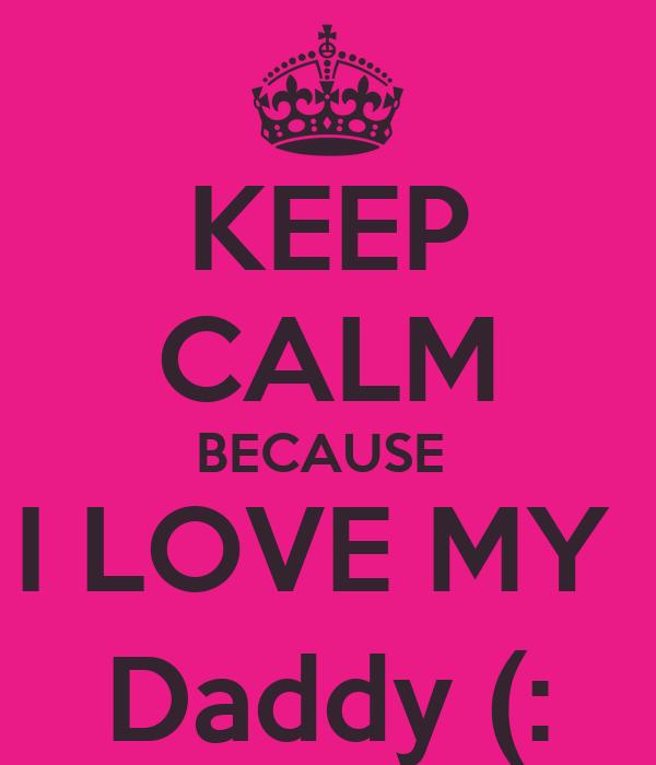 KEEP CALM BECAUSE  I LOVE MY  Daddy (:
