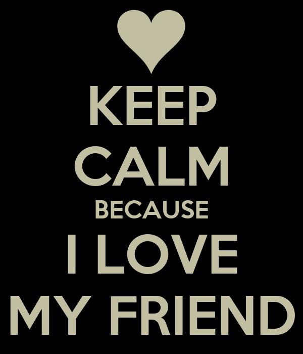 KEEP CALM BECAUSE I LOVE MY FRIEND