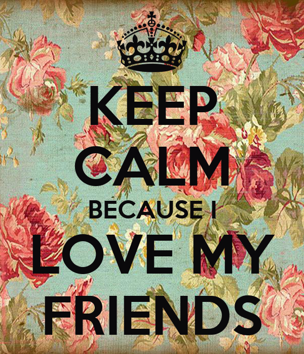KEEP CALM BECAUSE I LOVE MY FRIENDS