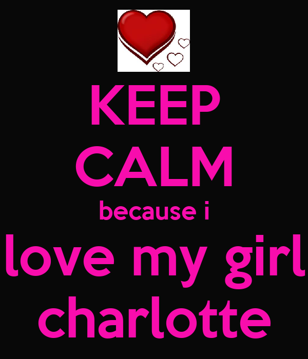 KEEP CALM because i love my girl charlotte