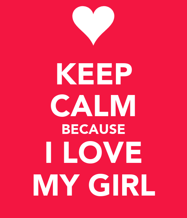 KEEP CALM BECAUSE I LOVE MY GIRL