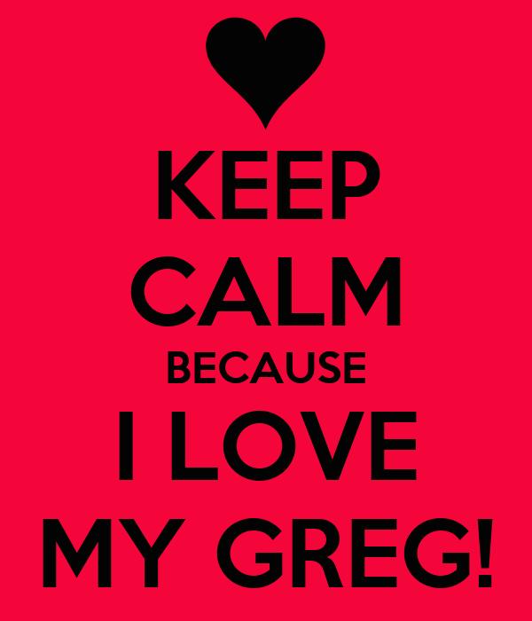 KEEP CALM BECAUSE I LOVE MY GREG!