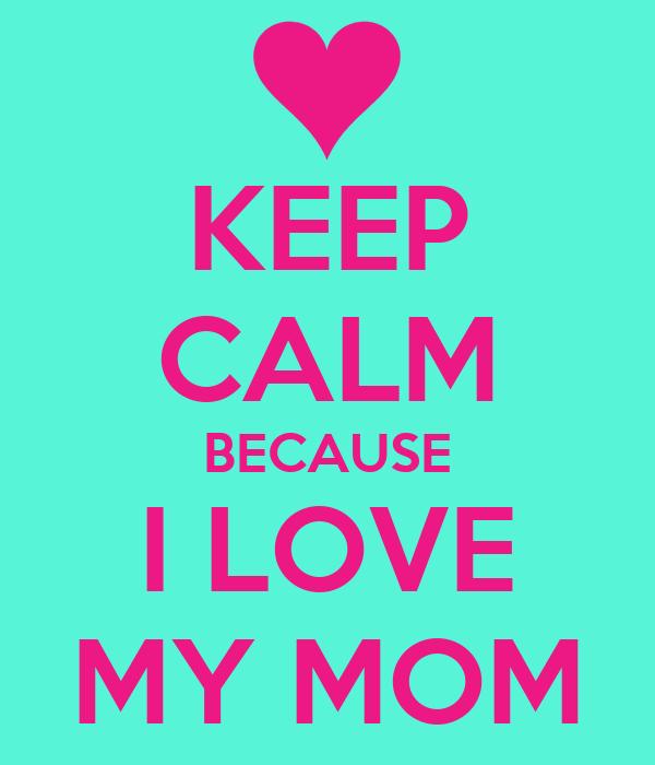 KEEP CALM BECAUSE I LOVE MY MOM