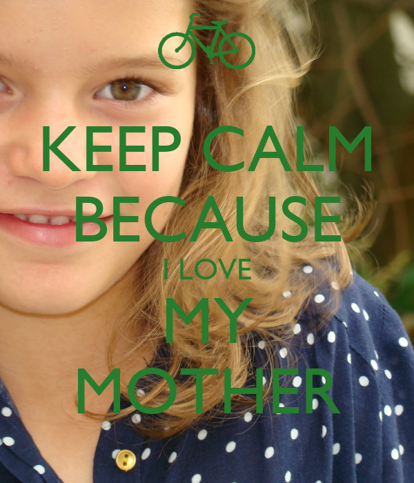 KEEP CALM BECAUSE I LOVE MY MOTHER