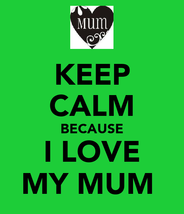 KEEP CALM BECAUSE I LOVE MY MUM