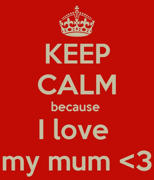 KEEP CALM because  I love  my mum <3