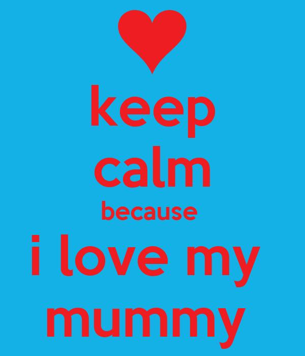 keep calm because  i love my  mummy