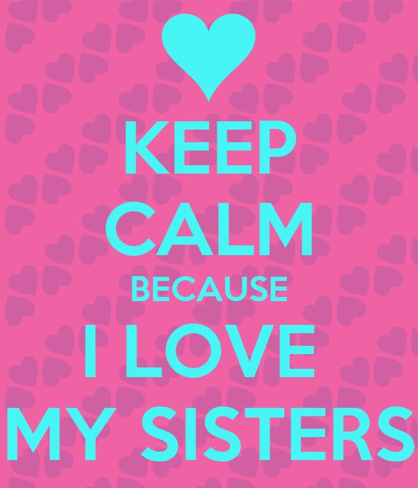 Keep Calm Because I Love My Sisters Poster Danny42584 Keep Calm