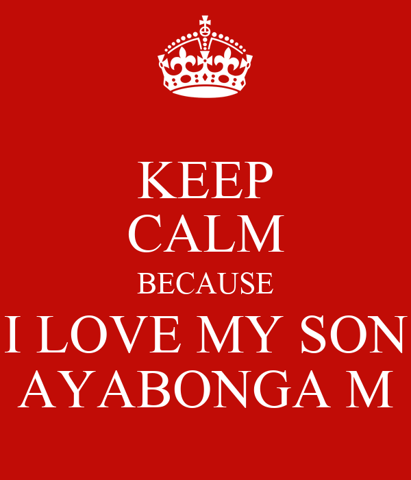 KEEP CALM BECAUSE I LOVE MY SON AYABONGA M
