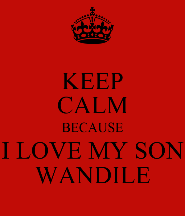 KEEP CALM BECAUSE I LOVE MY SON WANDILE