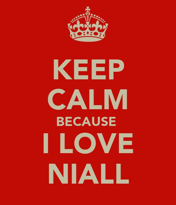 KEEP CALM BECAUSE  I LOVE NIALL