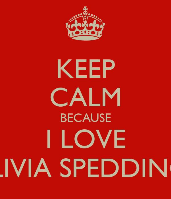 KEEP CALM BECAUSE I LOVE OLIVIA SPEDDING!